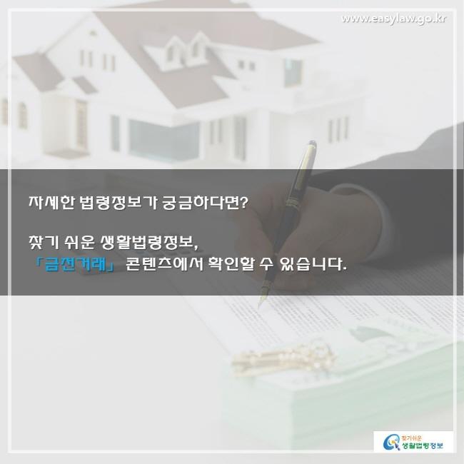 자세한 법령정보가 궁금하다면? 찾기 쉬운 생활법령정보, 「금전거래」 콘텐츠에서 확인할 수 있습니다.